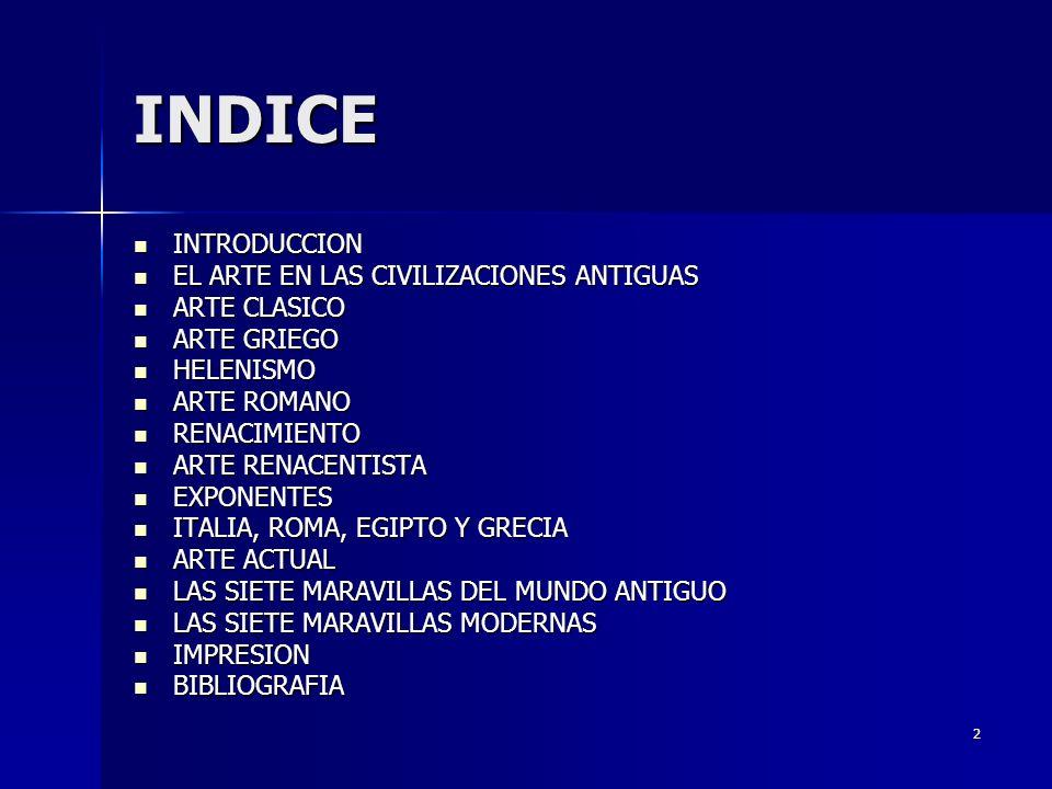 2 INDICE INTRODUCCION INTRODUCCION EL ARTE EN LAS CIVILIZACIONES ANTIGUAS EL ARTE EN LAS CIVILIZACIONES ANTIGUAS ARTE CLASICO ARTE CLASICO ARTE GRIEGO