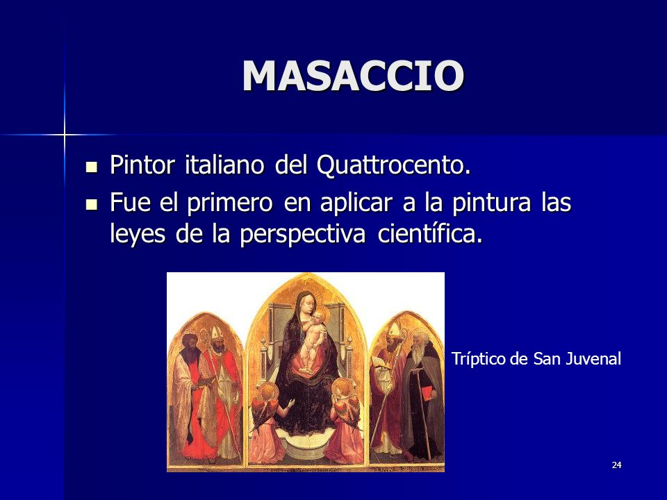 24 MASACCIO Pintor italiano del Quattrocento. Pintor italiano del Quattrocento. Fue el primero en aplicar a la pintura las leyes de la perspectiva cie
