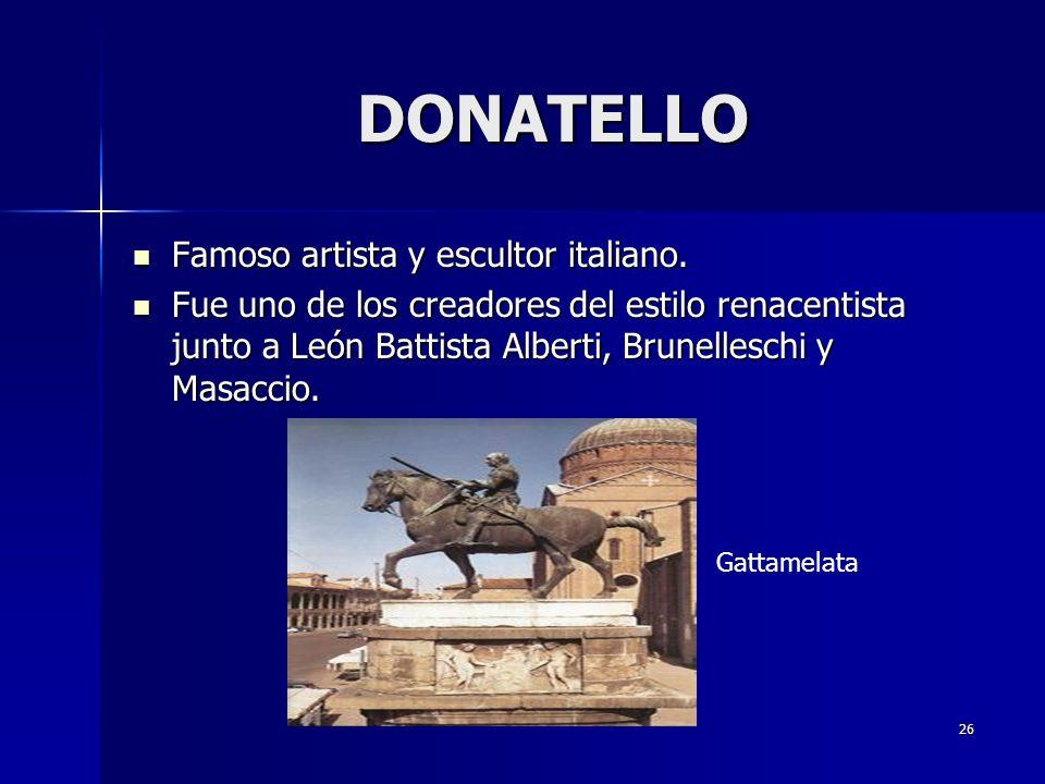 26 DONATELLO Famoso artista y escultor italiano. Famoso artista y escultor italiano. Fue uno de los creadores del estilo renacentista junto a León Bat