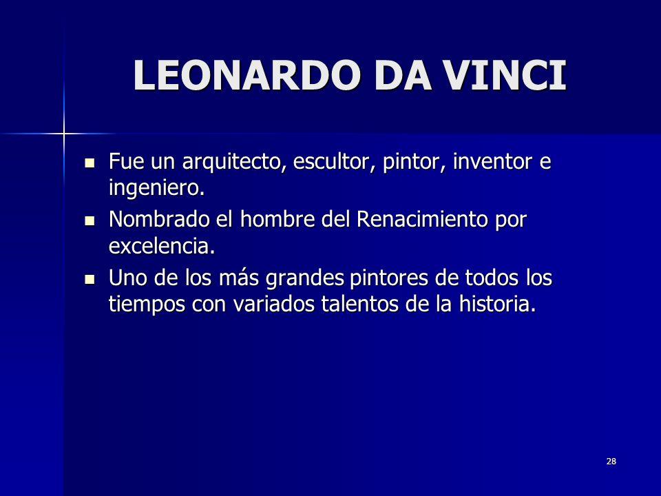 28 LEONARDO DA VINCI Fue un arquitecto, escultor, pintor, inventor e ingeniero. Fue un arquitecto, escultor, pintor, inventor e ingeniero. Nombrado el