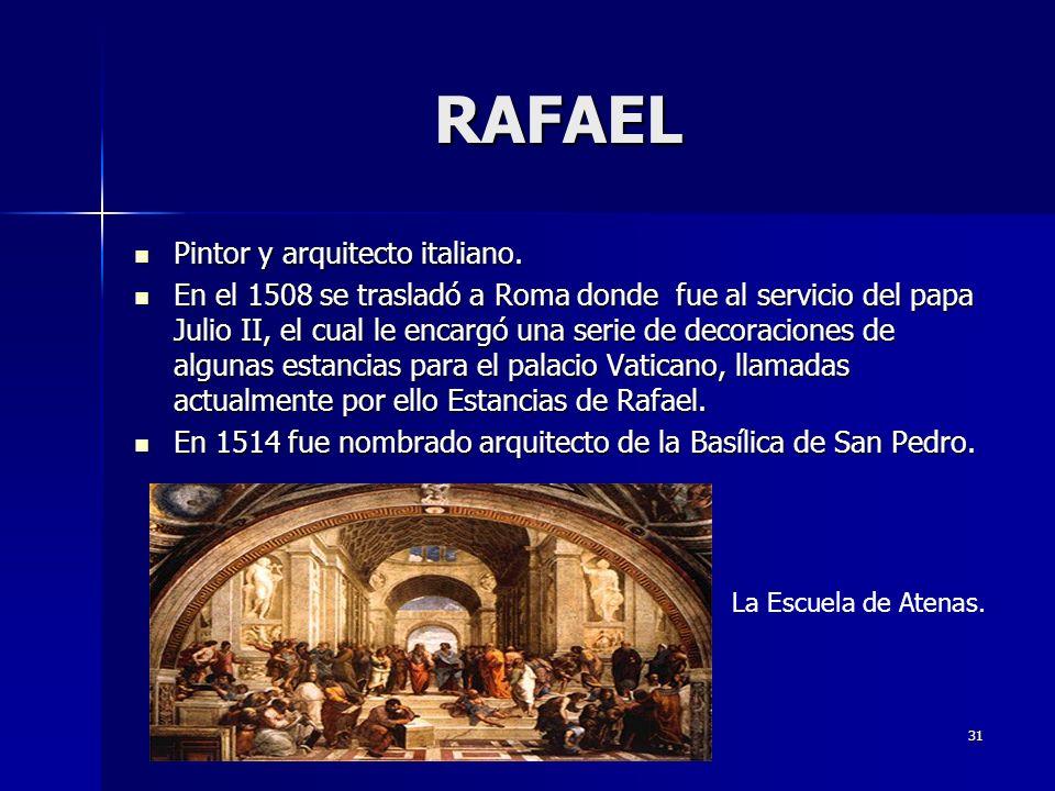 31 RAFAEL Pintor y arquitecto italiano. Pintor y arquitecto italiano. En el 1508 se trasladó a Roma donde fue al servicio del papa Julio II, el cual l
