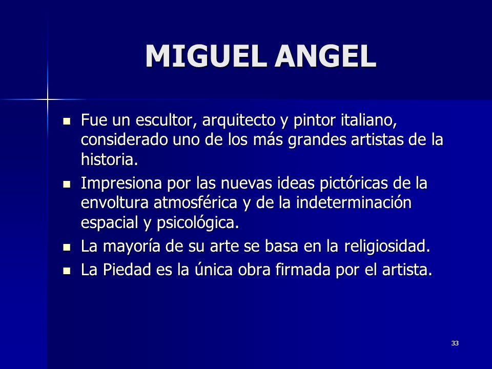 33 MIGUEL ANGEL Fue un escultor, arquitecto y pintor italiano, considerado uno de los más grandes artistas de la historia. Fue un escultor, arquitecto