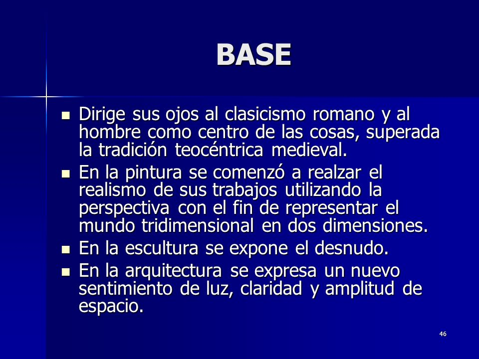 46 BASE Dirige sus ojos al clasicismo romano y al hombre como centro de las cosas, superada la tradición teocéntrica medieval.