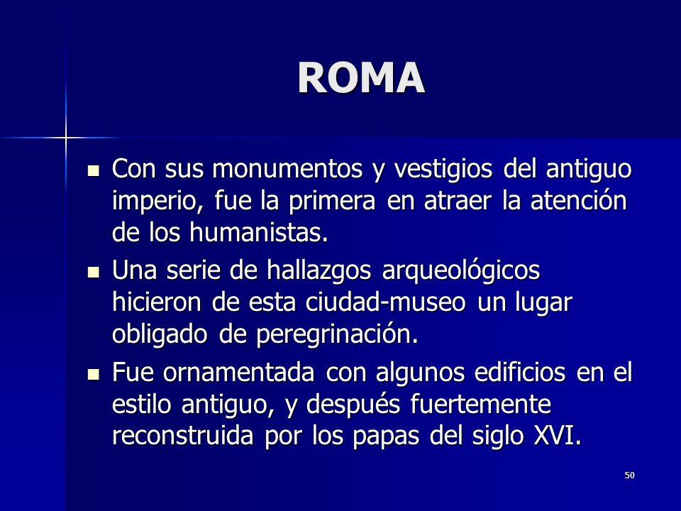 50 ROMA Con sus monumentos y vestigios del antiguo imperio, fue la primera en atraer la atención de los humanistas. Con sus monumentos y vestigios del