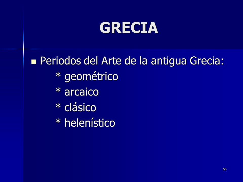 55 GRECIA Periodos del Arte de la antigua Grecia: Periodos del Arte de la antigua Grecia: * geométrico * arcaico * clásico * helenístico