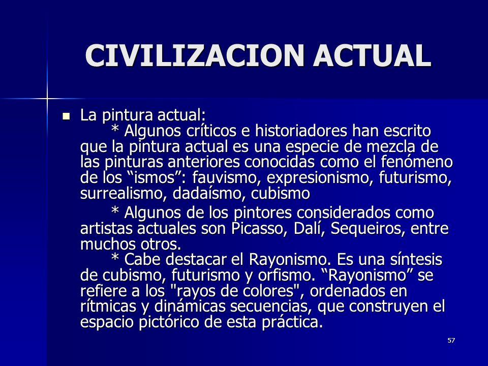 57 CIVILIZACION ACTUAL La pintura actual: * Algunos críticos e historiadores han escrito que la pintura actual es una especie de mezcla de las pintura