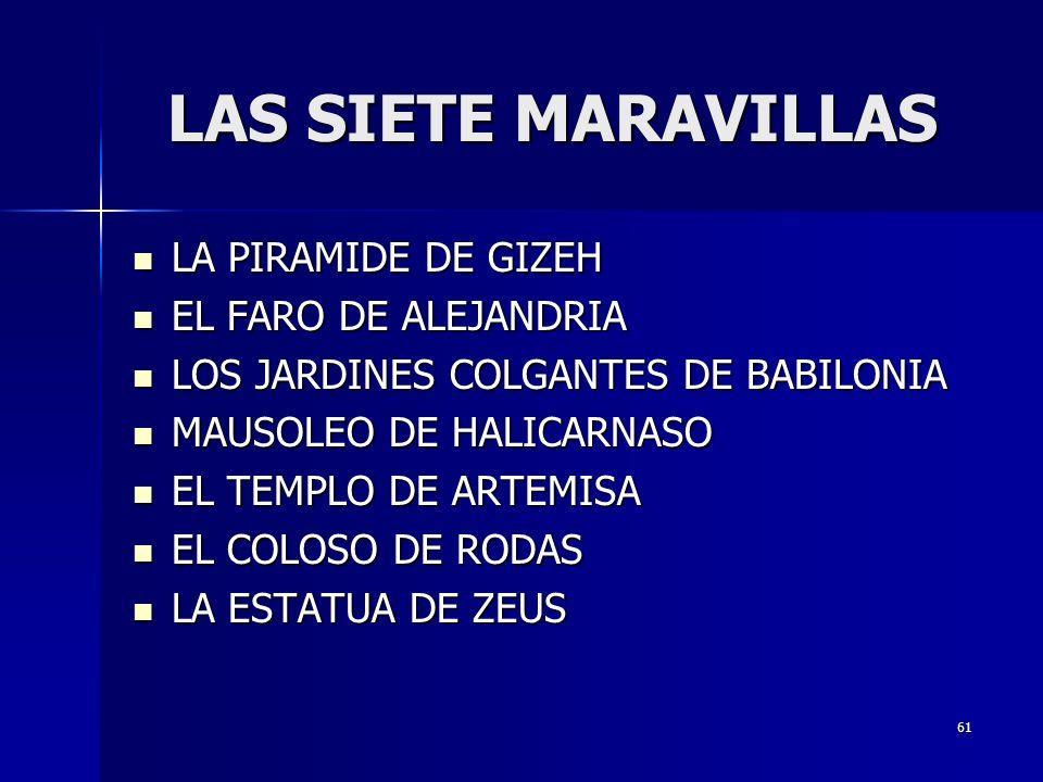 61 LAS SIETE MARAVILLAS LA PIRAMIDE DE GIZEH LA PIRAMIDE DE GIZEH EL FARO DE ALEJANDRIA EL FARO DE ALEJANDRIA LOS JARDINES COLGANTES DE BABILONIA LOS JARDINES COLGANTES DE BABILONIA MAUSOLEO DE HALICARNASO MAUSOLEO DE HALICARNASO EL TEMPLO DE ARTEMISA EL TEMPLO DE ARTEMISA EL COLOSO DE RODAS EL COLOSO DE RODAS LA ESTATUA DE ZEUS LA ESTATUA DE ZEUS