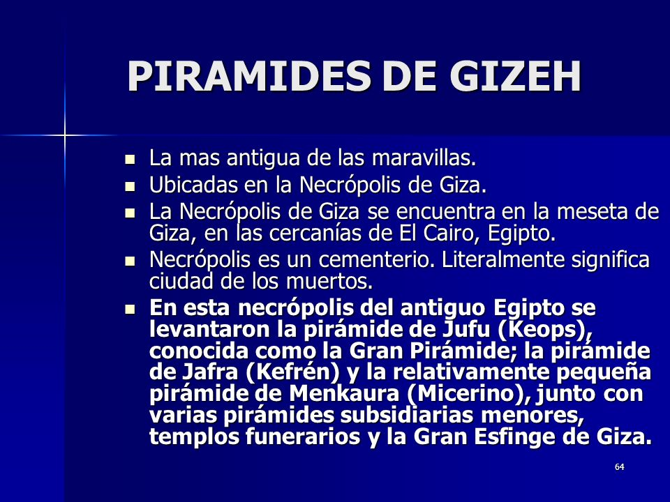 64 PIRAMIDES DE GIZEH La mas antigua de las maravillas. La mas antigua de las maravillas. Ubicadas en la Necrópolis de Giza. Ubicadas en la Necrópolis