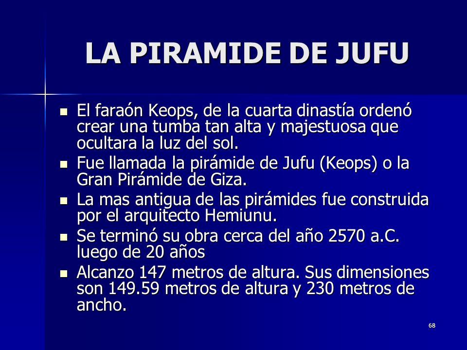 68 LA PIRAMIDE DE JUFU El faraón Keops, de la cuarta dinastía ordenó crear una tumba tan alta y majestuosa que ocultara la luz del sol. El faraón Keop