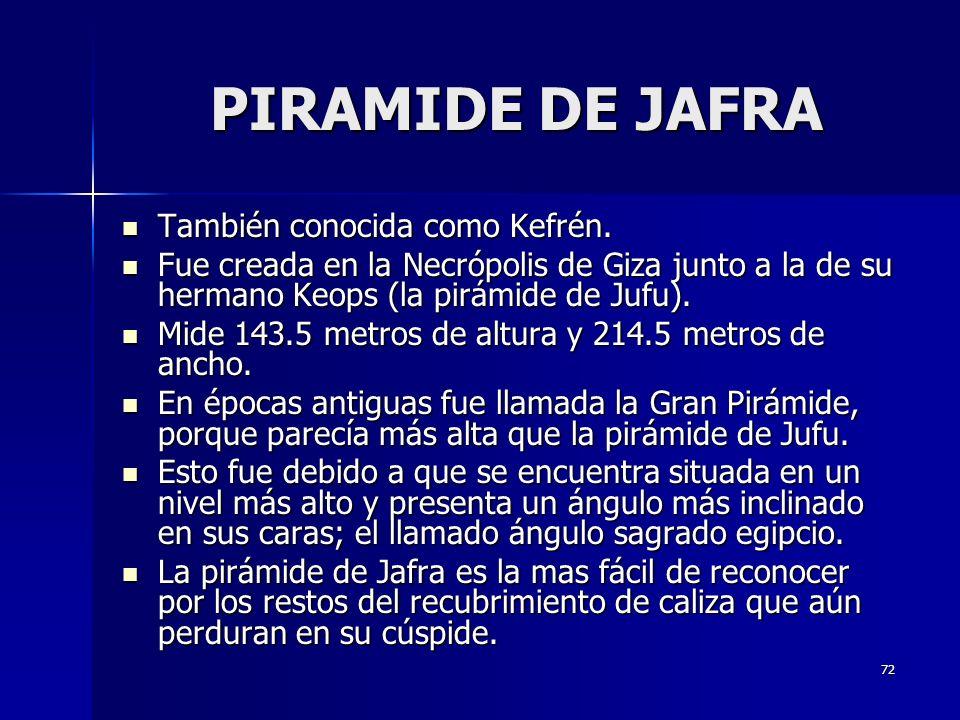 72 PIRAMIDE DE JAFRA PIRAMIDE DE JAFRA También conocida como Kefrén. También conocida como Kefrén. Fue creada en la Necrópolis de Giza junto a la de s