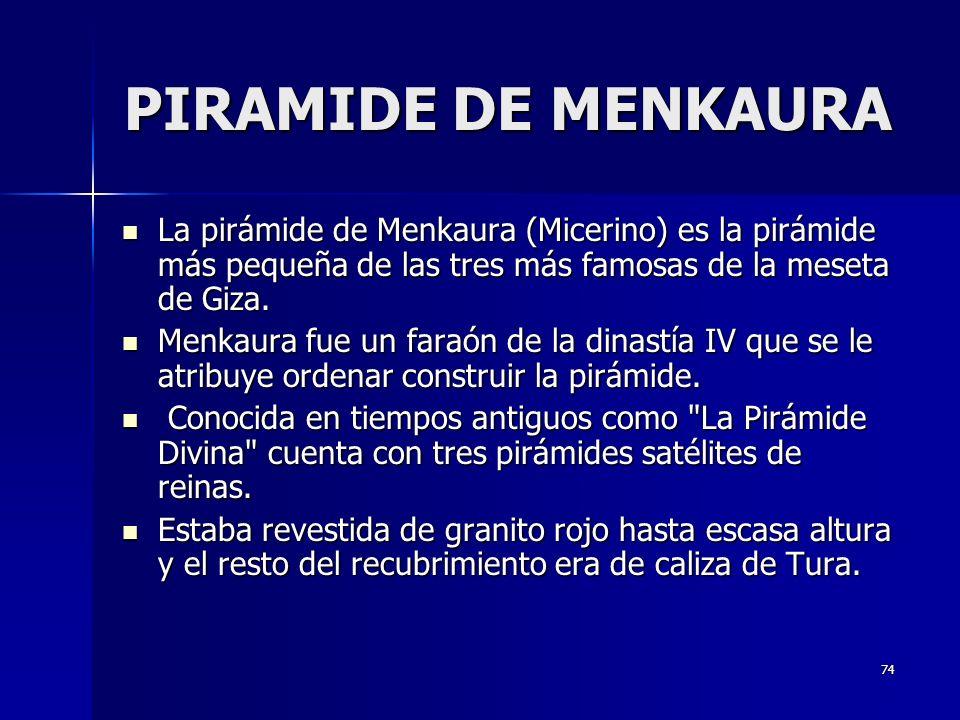 74 PIRAMIDE DE MENKAURA La pirámide de Menkaura (Micerino) es la pirámide más pequeña de las tres más famosas de la meseta de Giza.