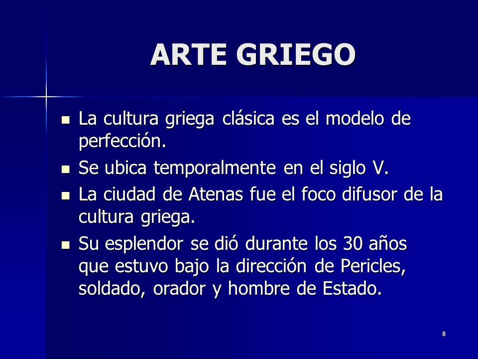 8 ARTE GRIEGO La cultura griega clásica es el modelo de perfección. La cultura griega clásica es el modelo de perfección. Se ubica temporalmente en el