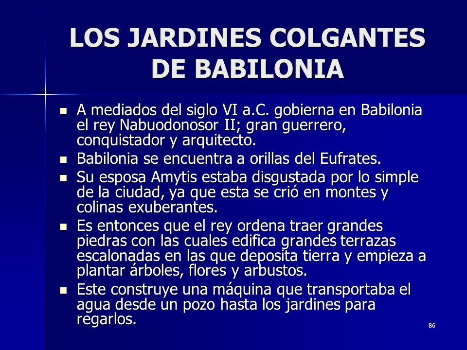 86 LOS JARDINES COLGANTES DE BABILONIA A mediados del siglo VI a.C. gobierna en Babilonia el rey Nabuodonosor II; gran guerrero, conquistador y arquit