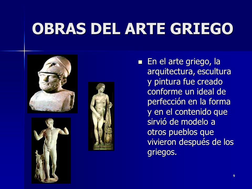 9 En el arte griego, la arquitectura, escultura y pintura fue creado conforme un ideal de perfección en la forma y en el contenido que sirvió de modelo a otros pueblos que vivieron después de los griegos.