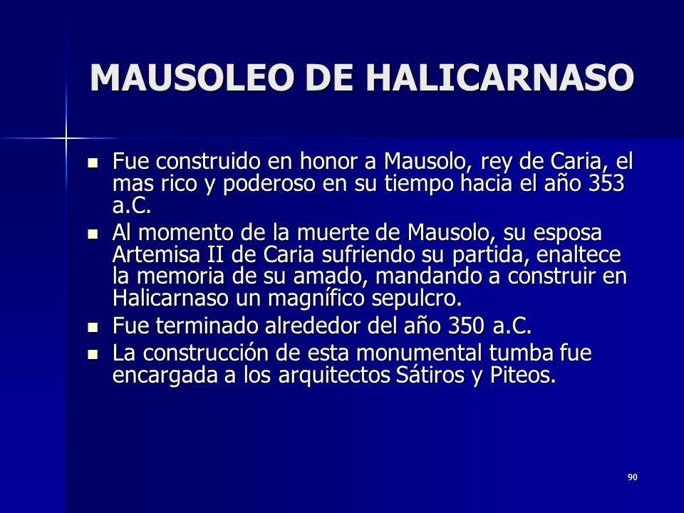 90 MAUSOLEO DE HALICARNASO Fue construido en honor a Mausolo, rey de Caria, el mas rico y poderoso en su tiempo hacia el año 353 a.C. Fue construido e