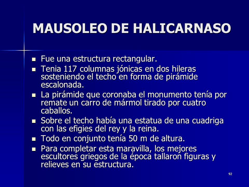 92 MAUSOLEO DE HALICARNASO Fue una estructura rectangular. Fue una estructura rectangular. Tenia 117 columnas jónicas en dos hileras sosteniendo el te