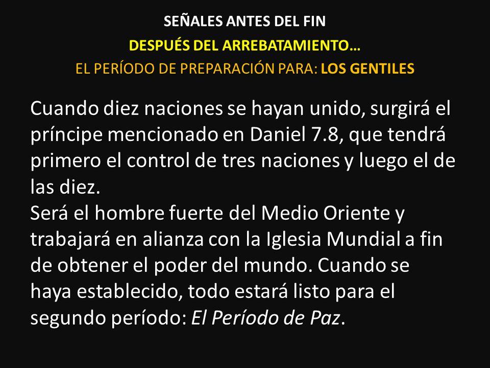 DESPUÉS DEL ARREBATAMIENTO… Cuando diez naciones se hayan unido, surgirá el príncipe mencionado en Daniel 7.8, que tendrá primero el control de tres n