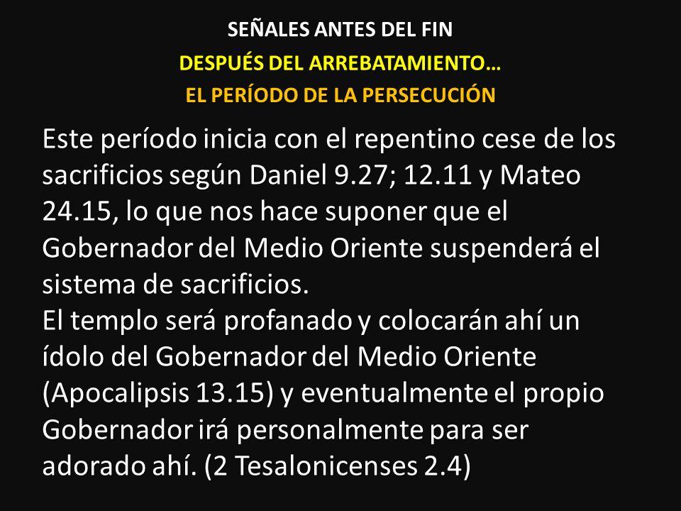 DESPUÉS DEL ARREBATAMIENTO… Este período inicia con el repentino cese de los sacrificios según Daniel 9.27; 12.11 y Mateo 24.15, lo que nos hace supon