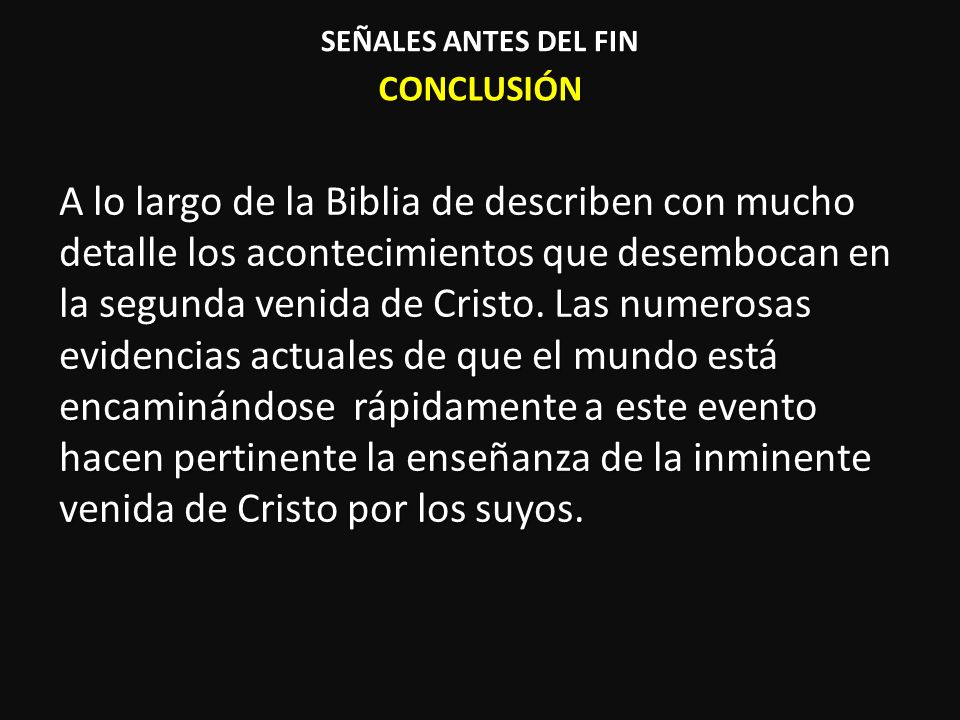 CONCLUSIÓN A lo largo de la Biblia de describen con mucho detalle los acontecimientos que desembocan en la segunda venida de Cristo. Las numerosas evi