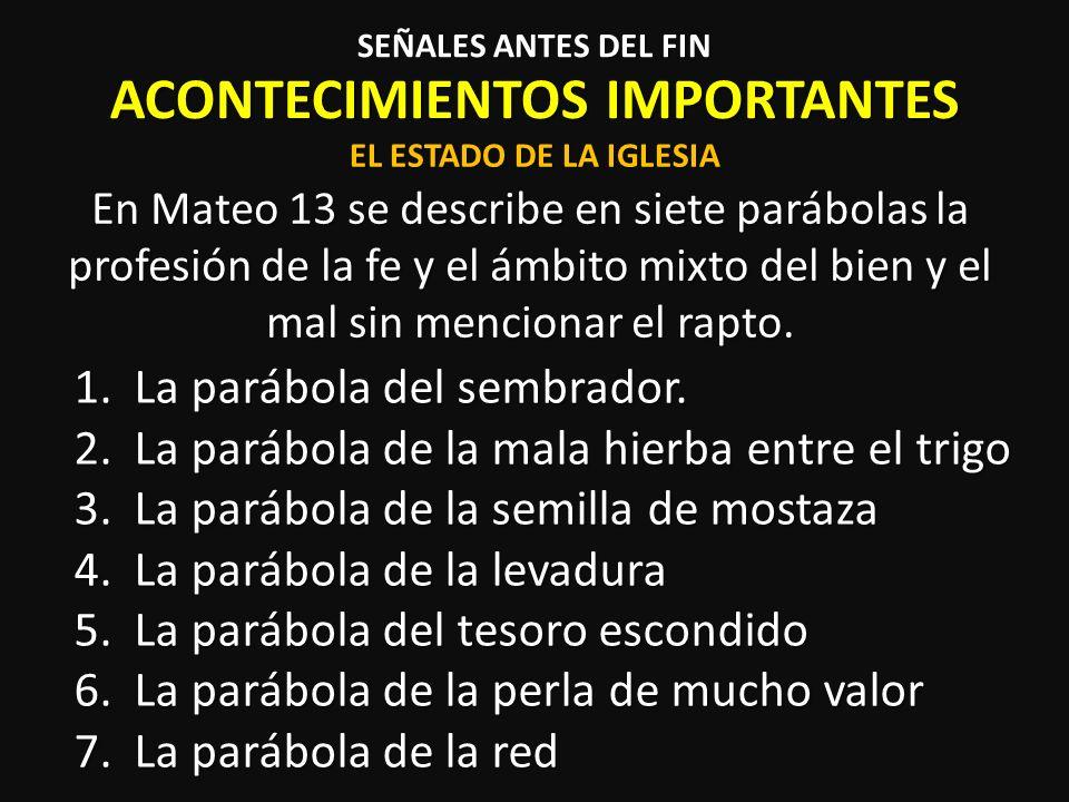 ACONTECIMIENTOS IMPORTANTES Mateo 24 describe nueve señales previas al fin SEÑALES ANTES DEL FIN EL FINAL DE LA ERA 1.Falsos Mesías (v.5) 2.Guerras y rumores de guerras (v.6) 3.Hambres (v.7) 4.Pestes (epidemias) (v.7) 5.Terremotos (v.7) 6.Mártires (v.9 y 10) 7.Falsos profetas (v.11) 8.Iniquidad rampante y enfriamiento de la fe (v.12) 9.El Evangelio es expuesto por todo el mundo (v.14)