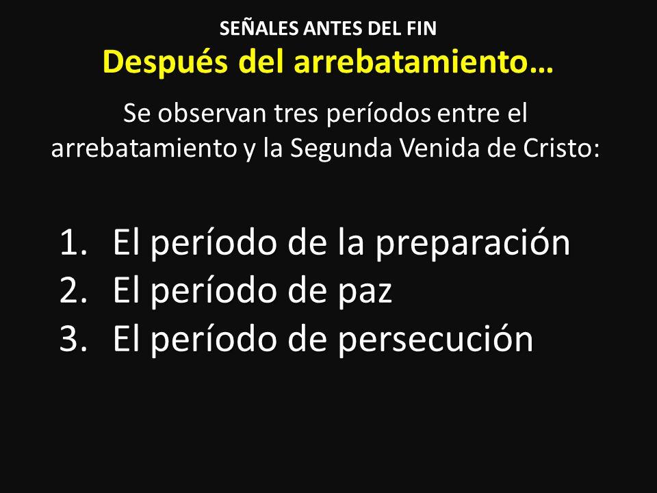 Después del arrebatamiento… Se observan tres períodos entre el arrebatamiento y la Segunda Venida de Cristo: SEÑALES ANTES DEL FIN 1.El período de la