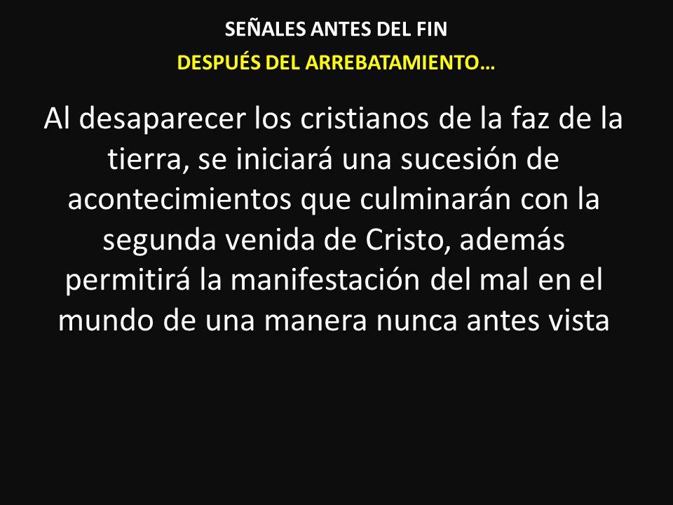 DESPUÉS DEL ARREBATAMIENTO… Al desaparecer los cristianos de la faz de la tierra, se iniciará una sucesión de acontecimientos que culminarán con la se