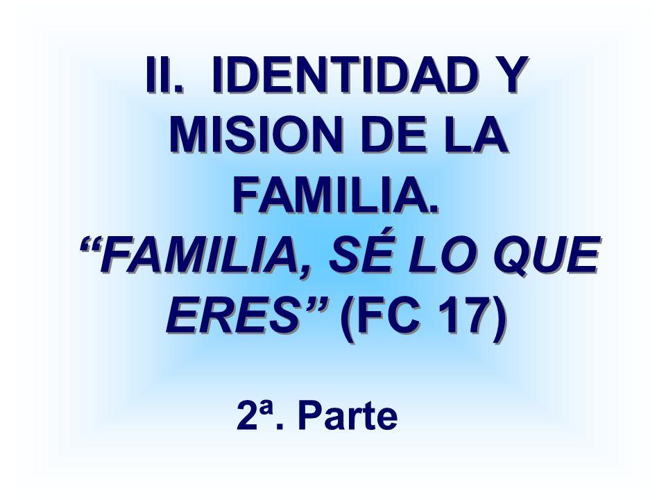 II.IDENTIDAD Y MISION DE LA FAMILIA. FAMILIA, SÉ LO QUE ERES (FC 17) 2ª. Parte