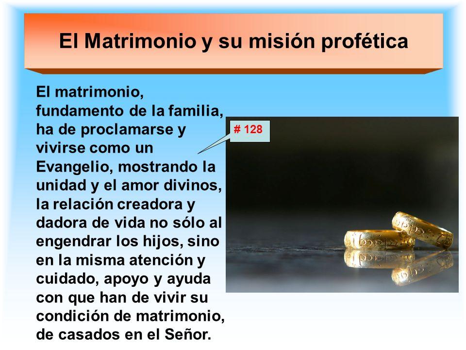 El Matrimonio y su misión profética El matrimonio, fundamento de la familia, ha de proclamarse y vivirse como un Evangelio, mostrando la unidad y el a