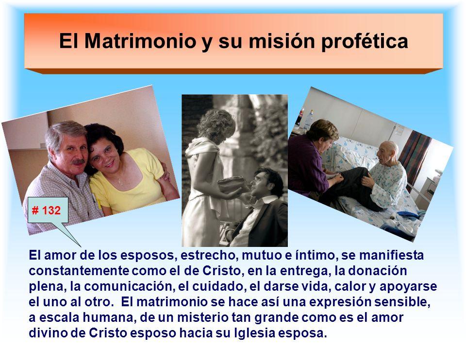 El Matrimonio y su misión profética El amor de los esposos, estrecho, mutuo e íntimo, se manifiesta constantemente como el de Cristo, en la entrega, l