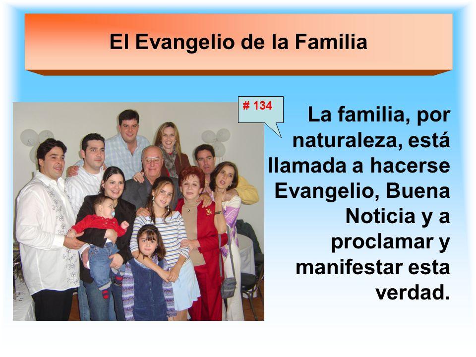 El Evangelio de la Familia La familia, por naturaleza, está llamada a hacerse Evangelio, Buena Noticia y a proclamar y manifestar esta verdad. # 134