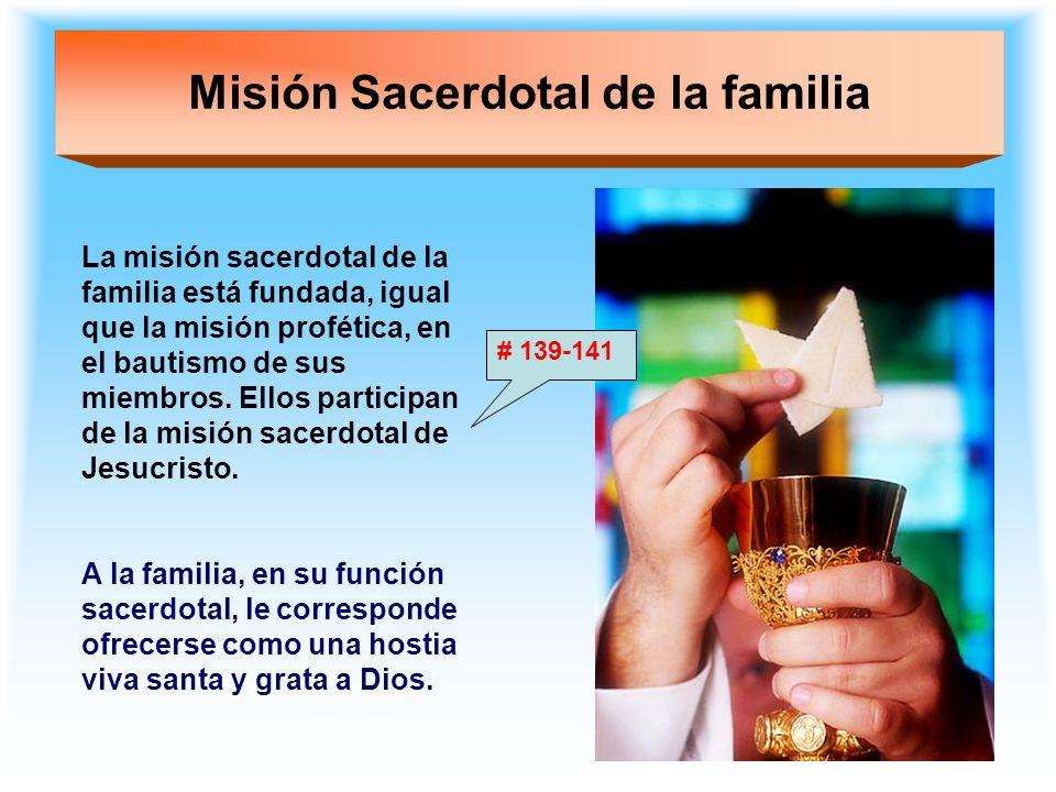 Misión Sacerdotal de la familia La misión sacerdotal de la familia está fundada, igual que la misión profética, en el bautismo de sus miembros. Ellos