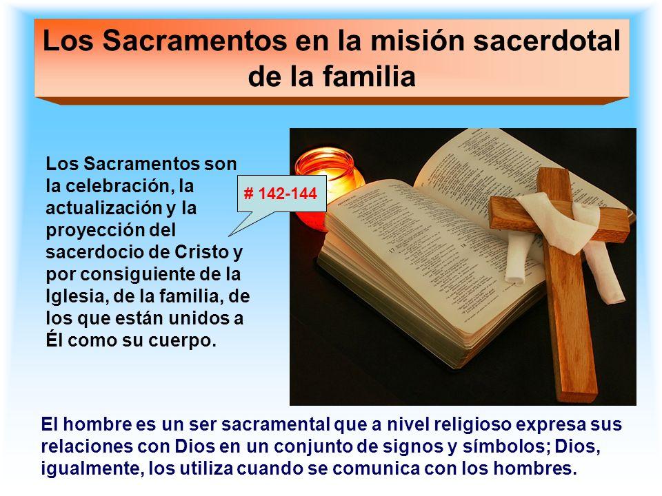 Los Sacramentos en la misión sacerdotal de la familia Los Sacramentos son la celebración, la actualización y la proyección del sacerdocio de Cristo y