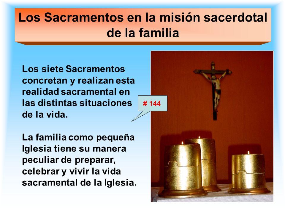 Los Sacramentos en la misión sacerdotal de la familia Los siete Sacramentos concretan y realizan esta realidad sacramental en las distintas situacione