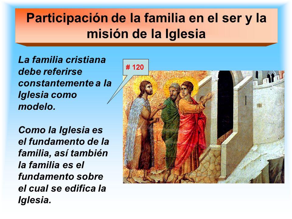 Participación de la familia en el ser y la misión de la Iglesia La familia cristiana debe referirse constantemente a la Iglesia como modelo. Como la I