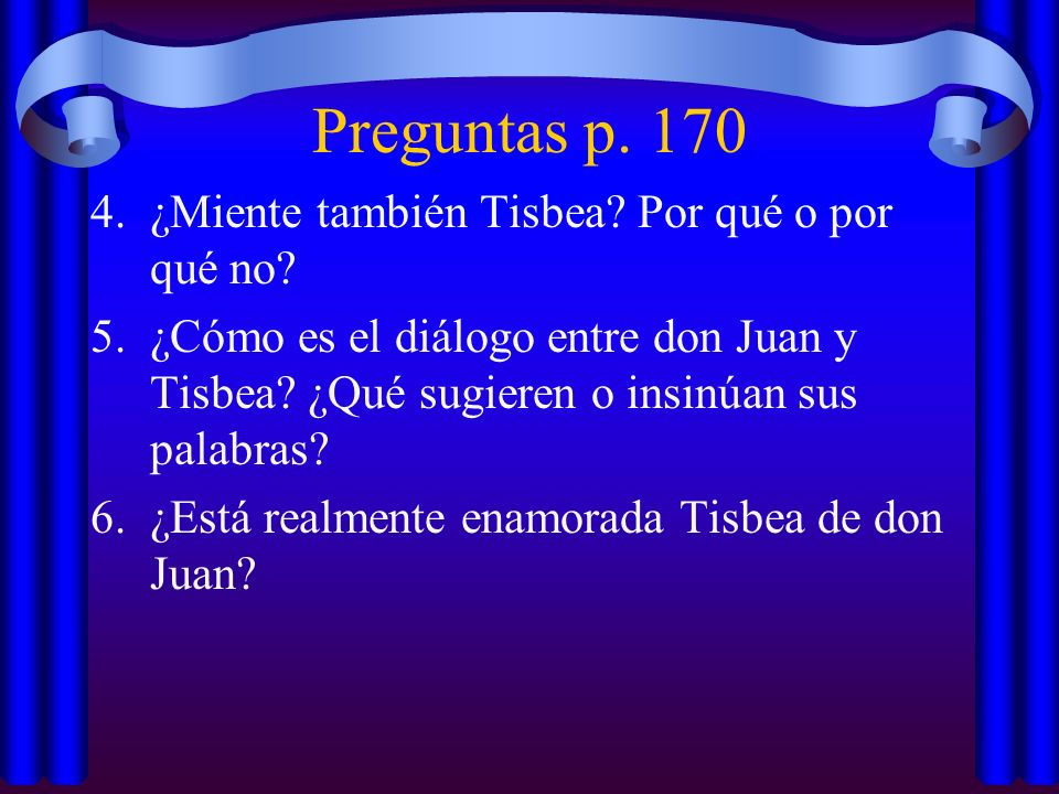 Preguntas p. 170 4.¿Miente también Tisbea? Por qué o por qué no? 5.¿Cómo es el diálogo entre don Juan y Tisbea? ¿Qué sugieren o insinúan sus palabras?