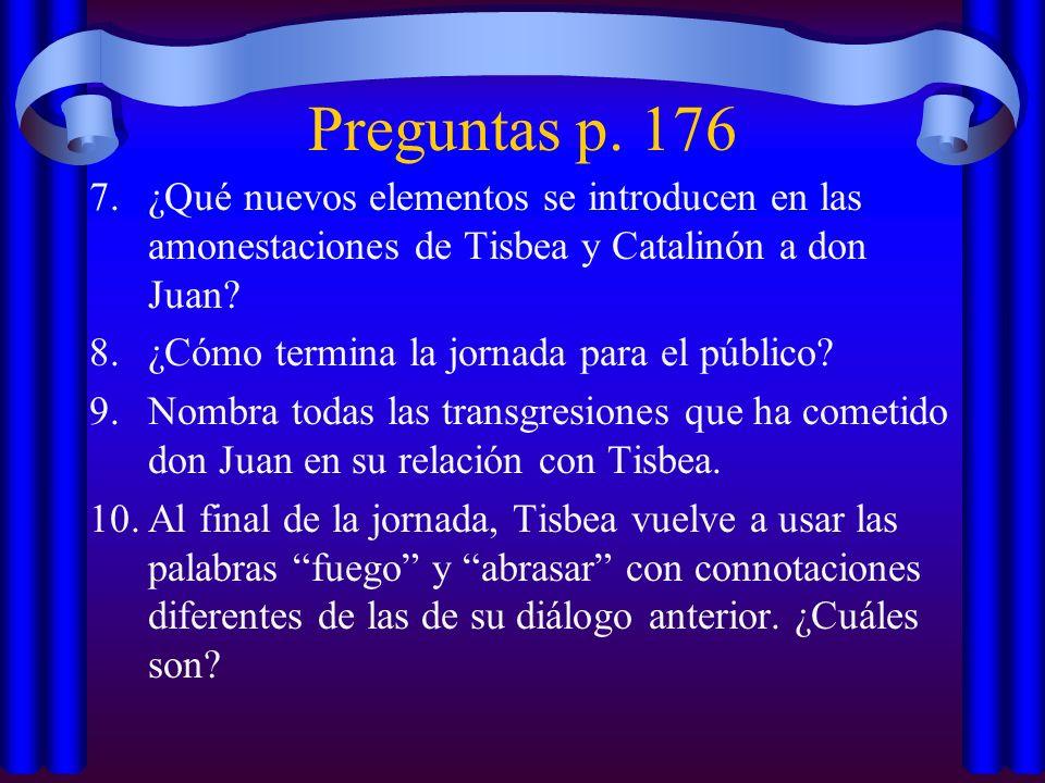 Preguntas p. 176 7.¿Qué nuevos elementos se introducen en las amonestaciones de Tisbea y Catalinón a don Juan? 8.¿Cómo termina la jornada para el públ