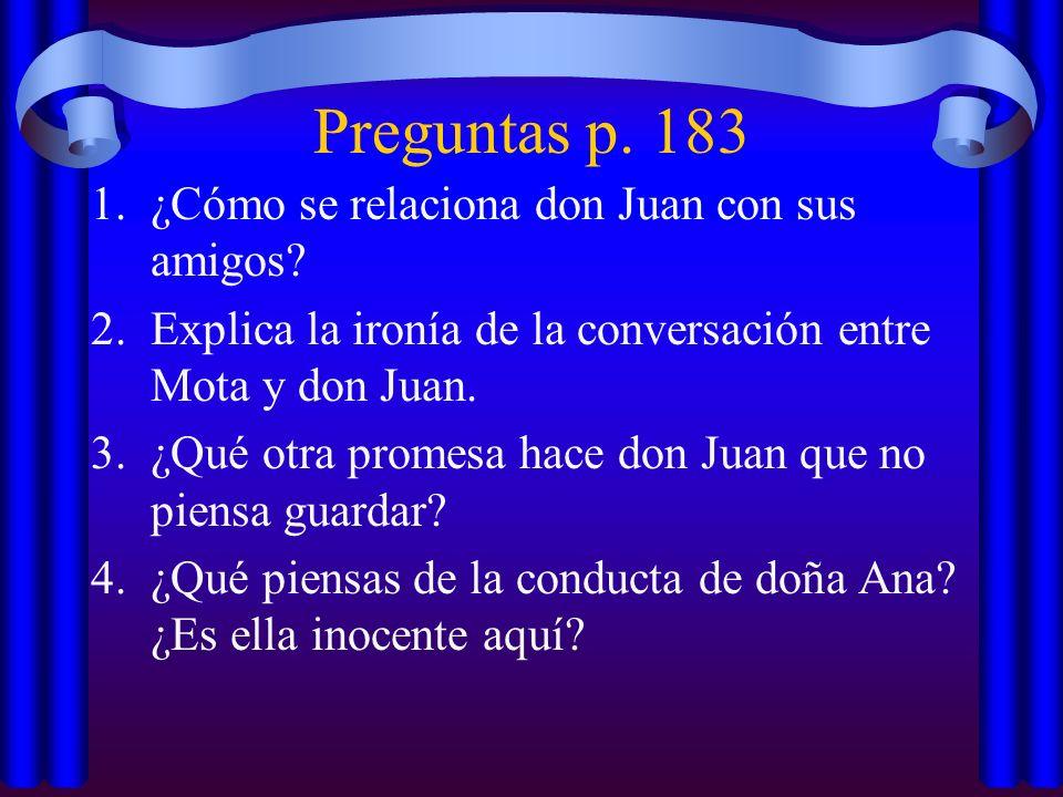 Preguntas p. 183 1.¿Cómo se relaciona don Juan con sus amigos? 2.Explica la ironía de la conversación entre Mota y don Juan. 3.¿Qué otra promesa hace