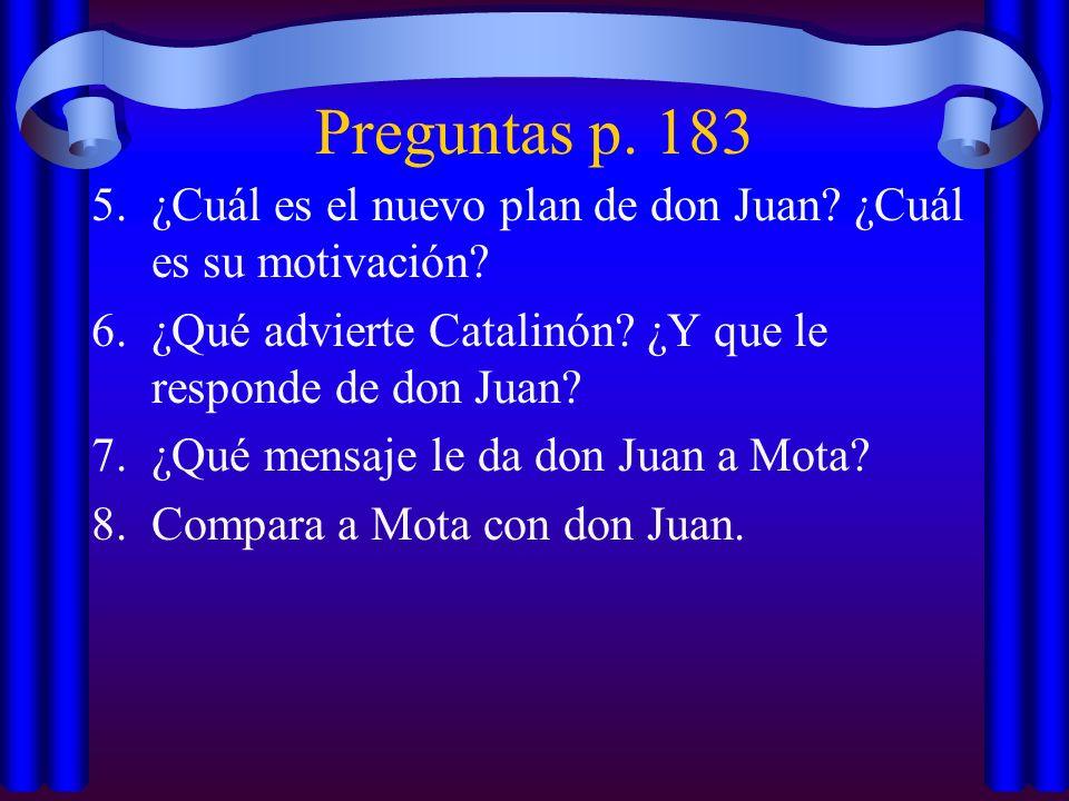 Preguntas p. 183 5.¿Cuál es el nuevo plan de don Juan? ¿Cuál es su motivación? 6.¿Qué advierte Catalinón? ¿Y que le responde de don Juan? 7.¿Qué mensa