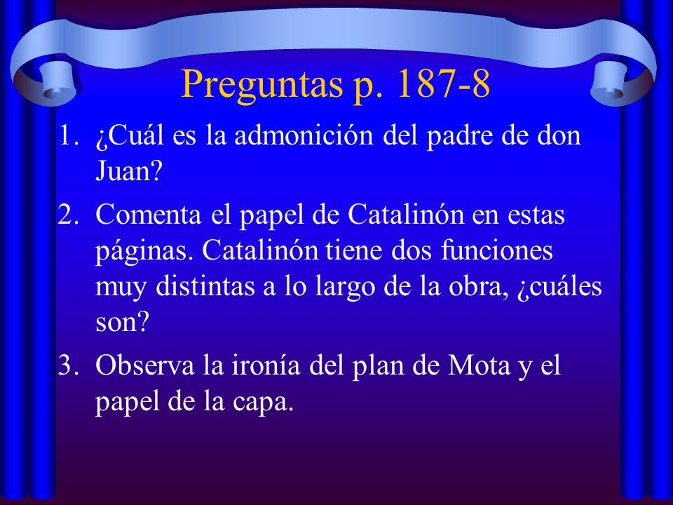 Preguntas p. 187-8 1.¿Cuál es la admonición del padre de don Juan? 2.Comenta el papel de Catalinón en estas páginas. Catalinón tiene dos funciones muy