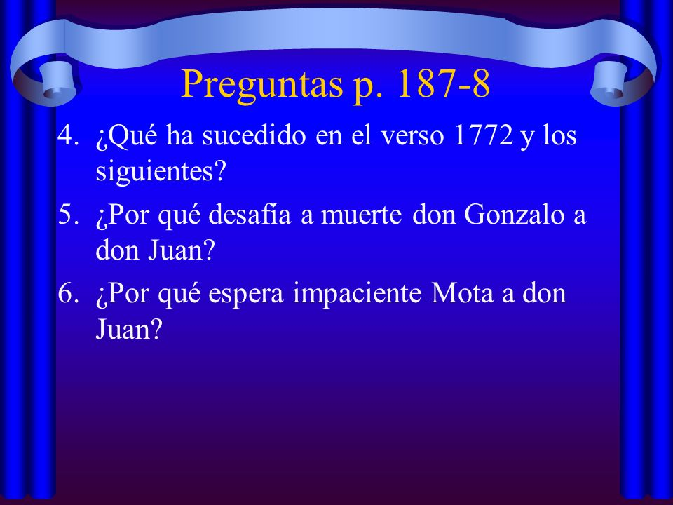 Preguntas p. 187-8 4.¿Qué ha sucedido en el verso 1772 y los siguientes? 5.¿Por qué desafía a muerte don Gonzalo a don Juan? 6.¿Por qué espera impacie
