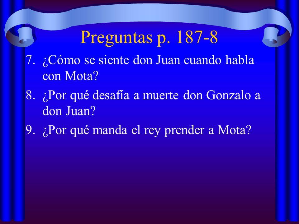 Preguntas p. 187-8 7.¿Cómo se siente don Juan cuando habla con Mota? 8.¿Por qué desafía a muerte don Gonzalo a don Juan? 9.¿Por qué manda el rey prend