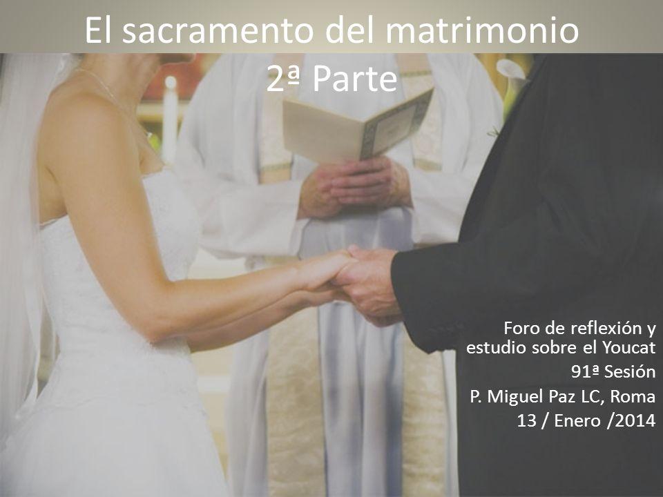 El sacramento del matrimonio 2ª Parte Foro de reflexión y estudio sobre el Youcat 91ª Sesión P. Miguel Paz LC, Roma 13 / Enero /2014