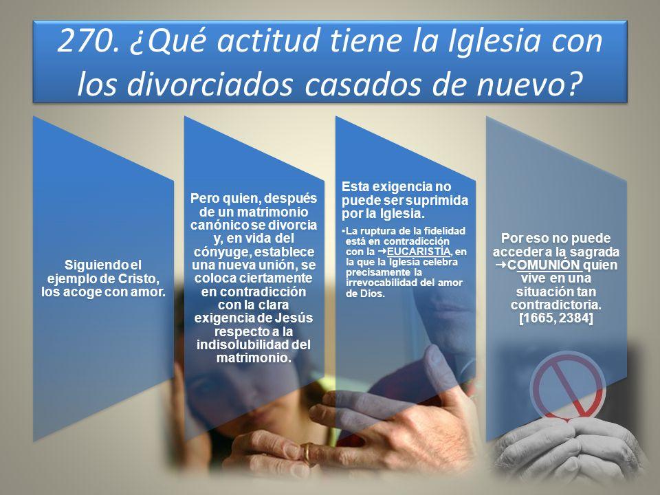 270. ¿Qué actitud tiene la Iglesia con los divorciados casados de nuevo? Siguiendo el ejemplo de Cristo, los acoge con amor. Pero quien, después de un