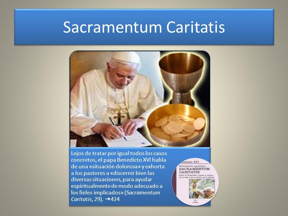 Sacramentum Caritatis Lejos de tratar por igual todos los casos concretos, el papa Benedicto XVI habla de una «situación dolorosa» y exhorta a los pas