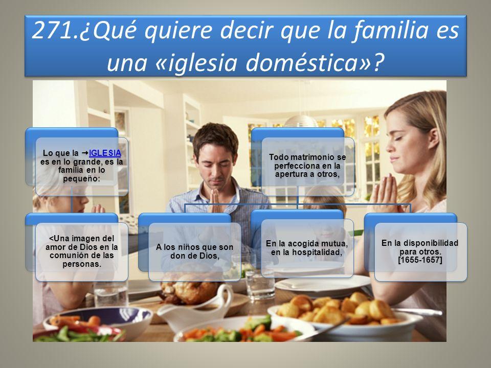 271.¿Qué quiere decir que la familia es una «iglesia doméstica»? Lo que la IGLESIA es en lo grande, es la familia en lo pequeño: IGLESIA <Una imagen d