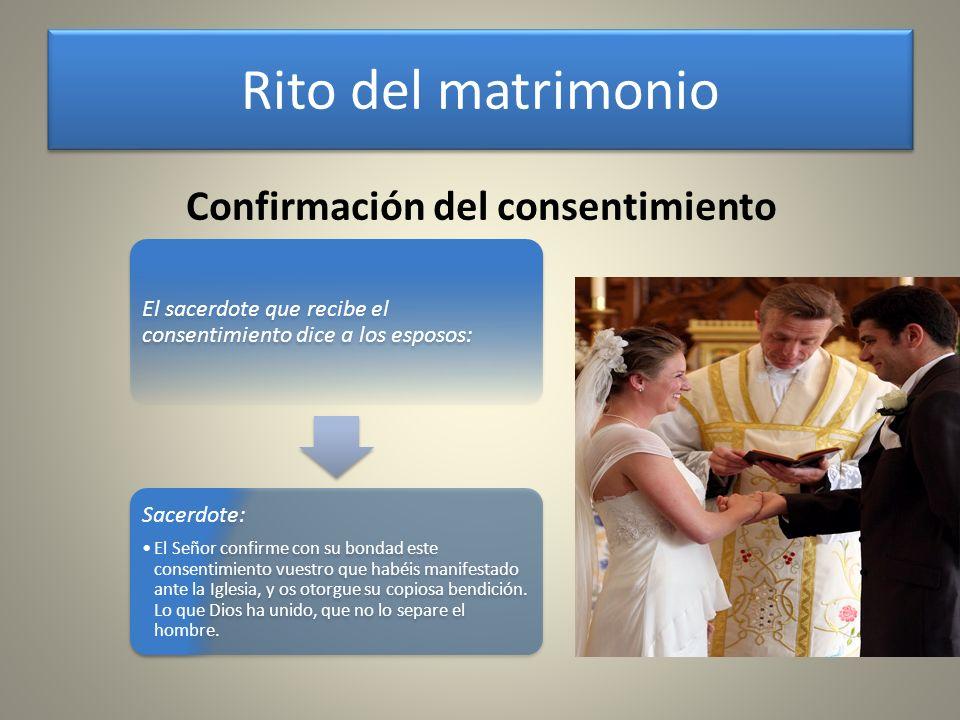 Confirmación del consentimiento El sacerdote que recibe el consentimiento dice a los esposos: Sacerdote: El Señor confirme con su bondad este consenti