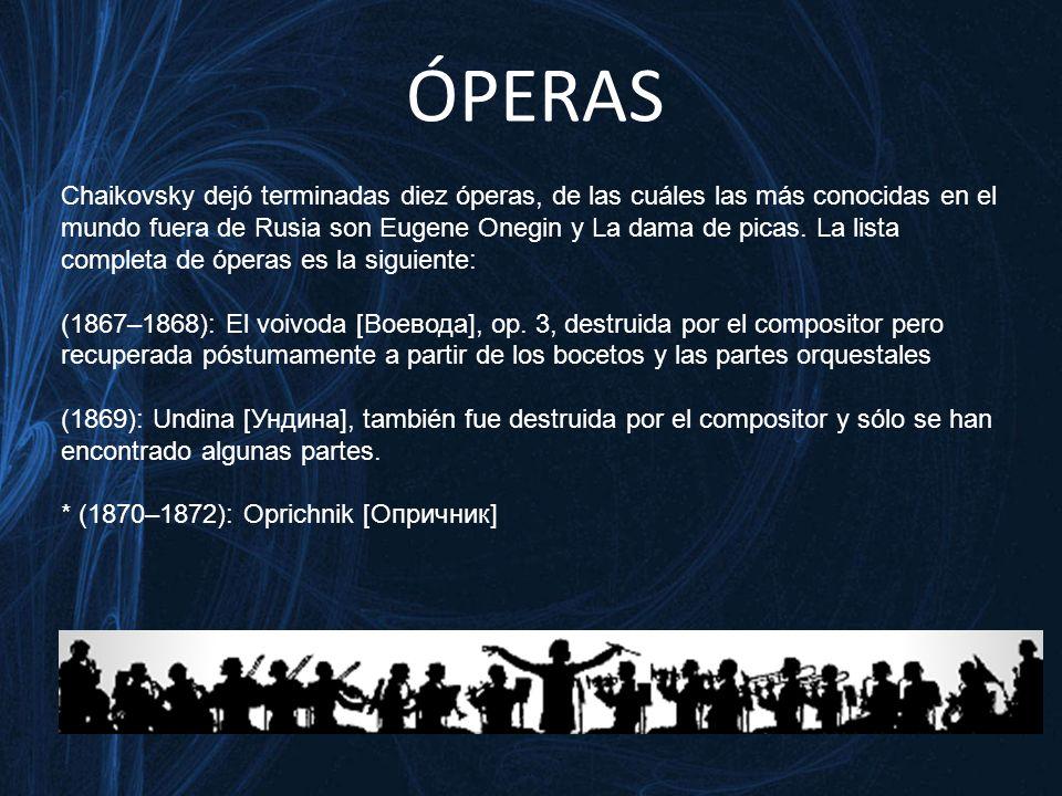 ÓPERAS Chaikovsky dejó terminadas diez óperas, de las cuáles las más conocidas en el mundo fuera de Rusia son Eugene Onegin y La dama de picas.