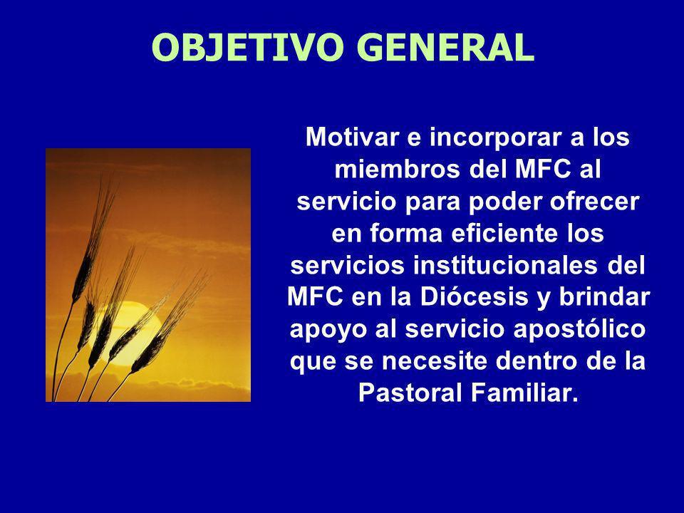 OBJETIVO GENERAL Motivar e incorporar a los miembros del MFC al servicio para poder ofrecer en forma eficiente los servicios institucionales del MFC en la Diócesis y brindar apoyo al servicio apostólico que se necesite dentro de la Pastoral Familiar.