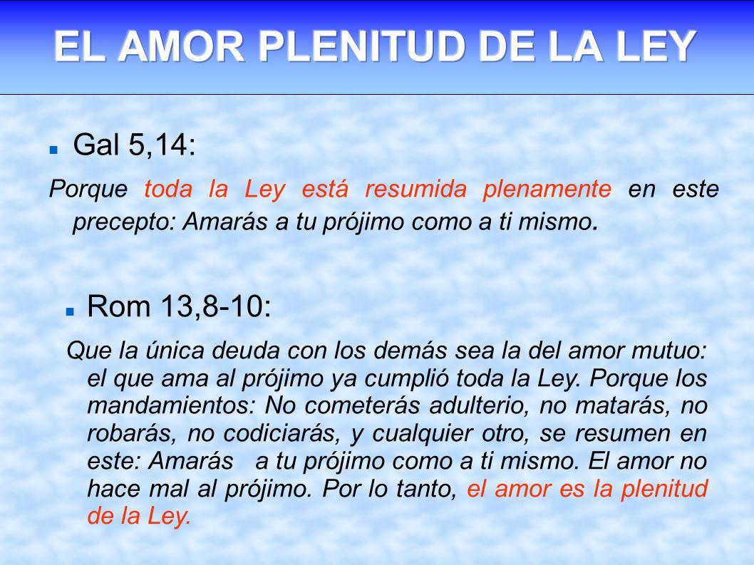 Gal 5,14: Porque toda la Ley está resumida plenamente en este precepto: Amarás a tu prójimo como a ti mismo. Rom 13,8-10: Que la única deuda con los d