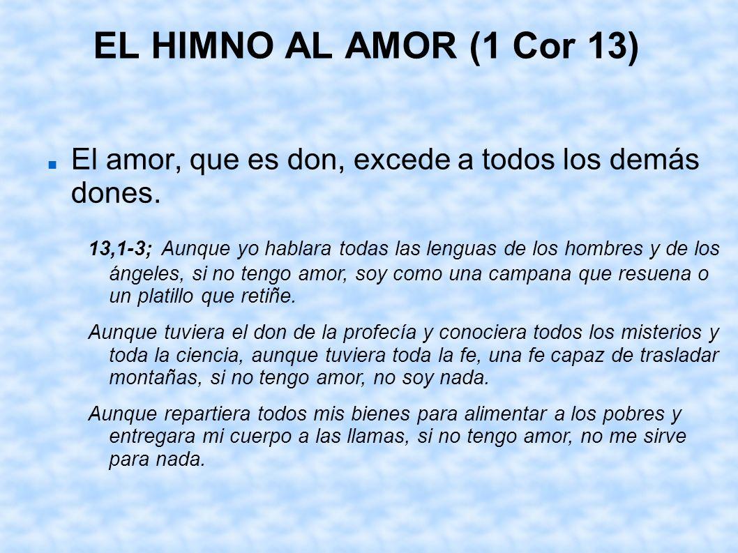EL HIMNO AL AMOR (1 Cor 13) El amor, que es don, excede a todos los demás dones. 13,1-3; Aunque yo hablara todas las lenguas de los hombres y de los á